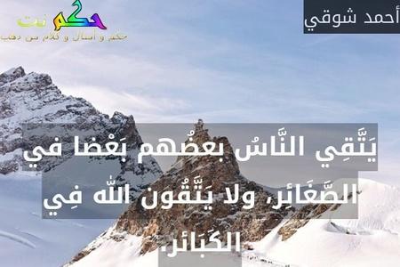 يَتَّقِي النَّاسُ بعضُهم بَعْضا في الصَّغَائِر، ولا يَتَّقُون الله فِي الكَبَائر.-أحمد شوقي