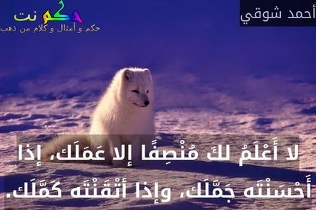 لا أَعْلَمُ لكَ مُنْصِفًا إلا عَمَلَك، إذا أَحْسَنْتَه جَمَّلَك، وإذا أتْقَنْتَه كَمَّلَك.-أحمد شوقي