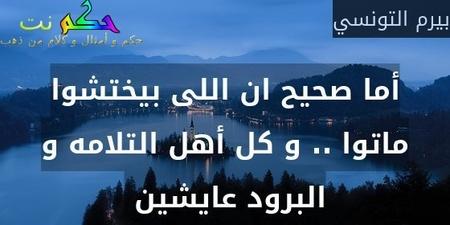 أما صحيح ان اللى بيختشوا ماتوا .. و كل أهل التلامه و البرود عايشين -بيرم التونسي