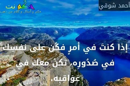 إذا كنتَ في أمرٍ فكُن على نفسِكَ في صُدُورِه، تكنْ معكَ في عَوَاقِبِه.-أحمد شوقي