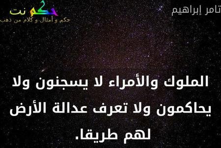 الملوك والأمراء لا يسجنون ولا يحاكمون ولا تعرف عدالة الأرض لهم طريقا. -تامر إبراهيم