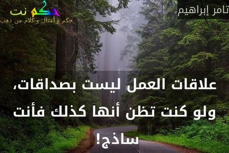 علاقات العمل ليست بصداقات، ولو كنت تظن أنها كذلك فأنت ساذج! -تامر إبراهيم