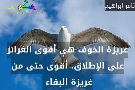 غريزة الخوف هي أقوى الغرائز على الإطلاق. أقوى حتى من غريزة البقاء -تامر إبراهيم