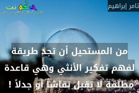 من المستحيل أن تجد طريقة لفهم تفكير الأنثي وهي قاعدة مطلقة لا تقبل نقاشاً أو جدلاً ! -تامر إبراهيم