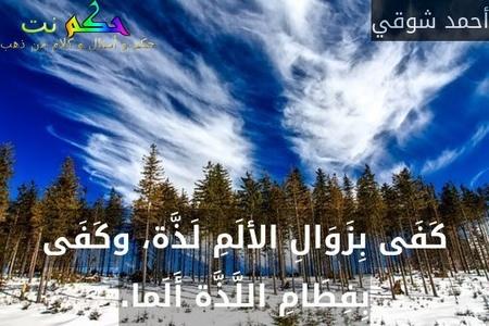 كَفَى بِزَوَالِ الألَمِ لَذَّة، وكَفَى بِفِطَامِ اللَّذَّة أَلَما.-أحمد شوقي