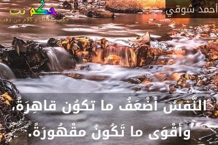 النَّفسُ أضْعَفُ ما تكوُن قاهِرَةً، وأقْوَى ما تَكُونُ مقْهُورَةً.-أحمد شوقي