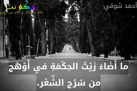 ما أَضَاءَ زَيْتُ الحِكْمَةِ في أَوْهَج من سُرُج الشِّعْر.-أحمد شوقي
