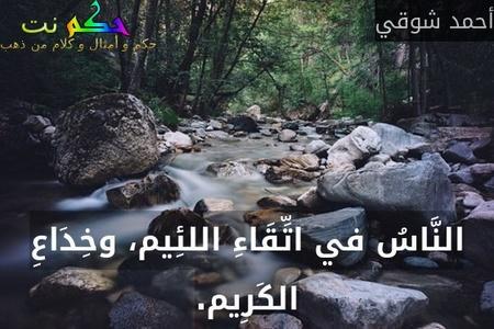النَّاسُ في اتِّقَاءِ اللئِيم، وخِدَاعِ الكَرِيم.-أحمد شوقي