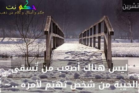ليس هناك أصعب من تٌسقى الخيبة من شخص تهتم لأمره ..~ -تشرين