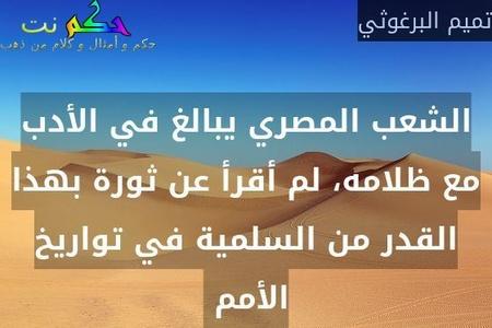 الشعب المصري يبالغ في الأدب مع ظلامه، لم أقرأ عن ثورة بهذا القدر من السلمية في تواريخ الأمم -تميم البرغوثي