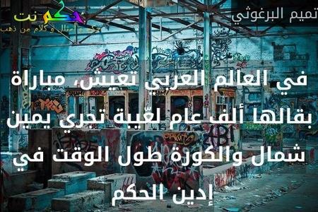 في العالم العربي تعيش، مباراة بقالها ألف عام لعّيبة تجري يمين شمال والكورة طول الوقت في إدين الحكم -تميم البرغوثي