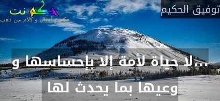 ...لا حياة لأمة إلا بإحساسها و وعيها بما يحدث لها -توفيق الحكيم