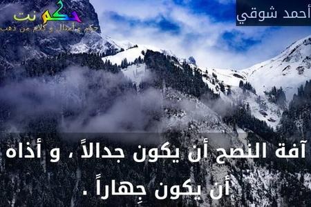 آفة النصح أن يكون جدالاً ، و أذاه أن يكون جِهاراً .-أحمد شوقي