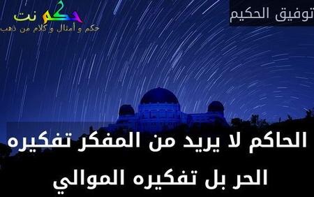 الحاكم لا يريد من المفكر تفكيره الحر بل تفكيره الموالي -توفيق الحكيم