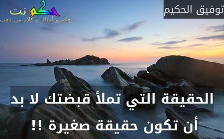 الحقيقة التي تملأ قبضتك لا بد أن تكون حقيقة صغيرة !! -توفيق الحكيم