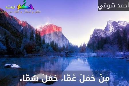 مِنْ حَمَلَ غَمَّا، حَمَلَ سُمَّا.-أحمد شوقي