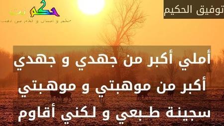 أملي أكبر من جهدي و جهدي أكبر من موهبتي و موهـبتي سجينـة طــبعي و لـكني أقاوم -توفيق الحكيم