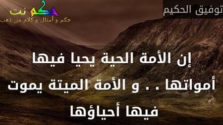 إن الأمة الحية يحيا فيها أمواتها . . و الأمة الميتة يموت فيها أحياؤها -توفيق الحكيم