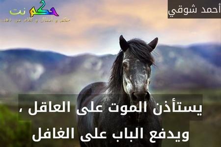 يستأذن الموت على العاقل ، ويدفع الباب على الغافل-أحمد شوقي