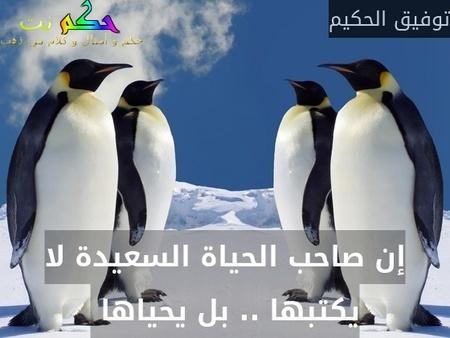 إن صاحب الحياة السعيدة لا يكتبها .. بل يحياها -توفيق الحكيم