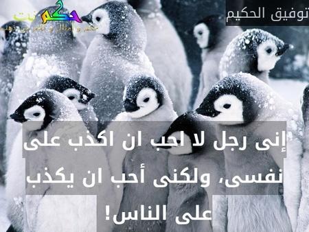 إنى رجل لا احب ان اكذب على نفسى، ولكنى أحب ان يكذب على الناس! -توفيق الحكيم