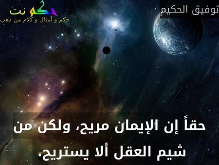 حقاً إن الإيمان مريح، ولكن من شيم العقل ألا يستريح. -توفيق الحكيم