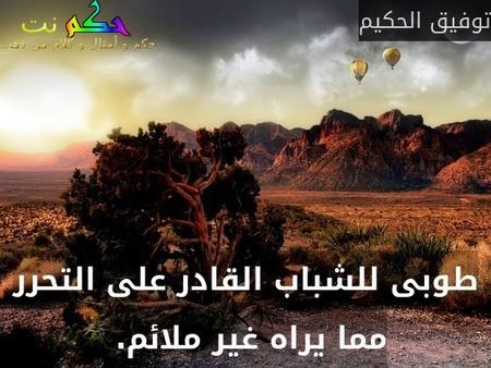 طوبى للشباب القادر على التحرر مما يراه غير ملائم. -توفيق الحكيم