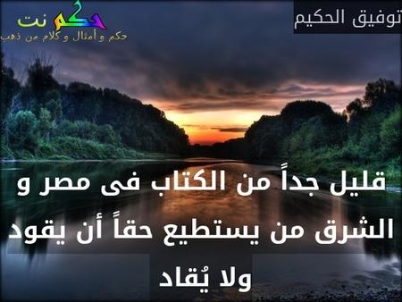 قليل جداً من الكتاب فى مصر و الشرق من يستطيع حقاً أن يقود ولا يُقاد -توفيق الحكيم
