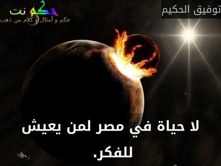 لا حياة في مصر لمن يعيش للفكر. -توفيق الحكيم