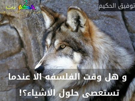 و هل وقت الفلسفه الا عندما تستعصى حلول الاشياء؟! -توفيق الحكيم