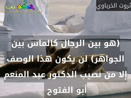 (هو بين الرجال كالماس بين الجواهر) لن يكون هذا الوصف إلا من نصيب الدكتور عبد المنعم أبو الفتوح -ثروت الخرباوي