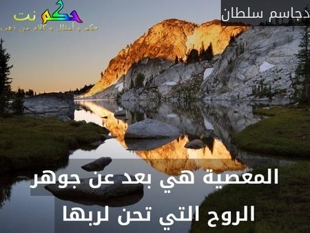 المعصية هي بعد عن جوهر الروح التي تحن لربها -دجاسم سلطان