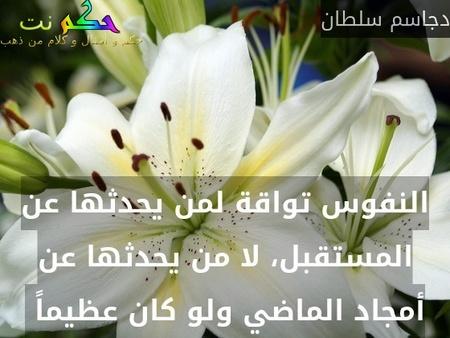 النفوس تواقة لمن يحدثها عن المستقبل، لا من يحدثها عن أمجاد الماضي ولو كان عظيماً -دجاسم سلطان