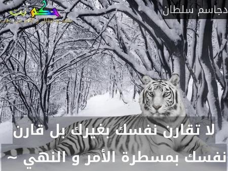 لا تقارن نفسك بغيرك بل قارن نفسك بمسطرة الأمر و النهي ~ -دجاسم سلطان
