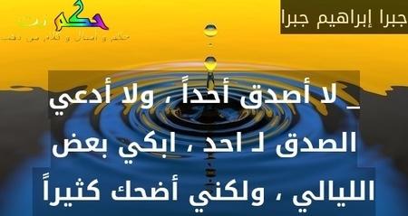 _ لا أصدق أحداً ، ولا أدعي الصدق لـ احد ، ابكي بعض الليالي ، ولكني أضحك كثيراً -جبرا إبراهيم جبرا