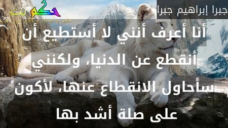 أنا أعرف أنني لا أستطيع أن أنقطع عن الدنيا، ولكنني سأحاول الانقطاع عنها، لأكون على صلة أشد بها -جبرا إبراهيم جبرا