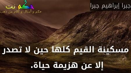 مسكينة القيم كلها حين لا تصدر إلا عن هزيمة حياة. -جبرا إبراهيم جبرا