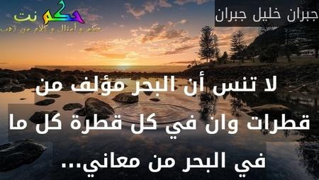 لا تنس أن البحر مؤلف من قطرات وان في كل قطرة كل ما في البحر من معاني... -جبران خليل جبران