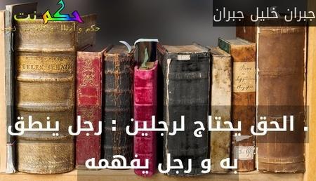 . الحق يحتاج لرجلين : رجل ينطق به و رجل يفهمه -جبران خليل جبران