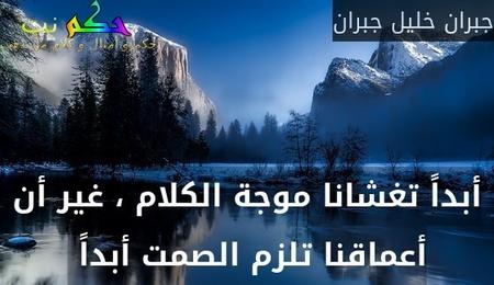 أبداً تغشانا موجة الكلام ، غير أن أعماقنا تلزم الصمت أبداً -جبران خليل جبران