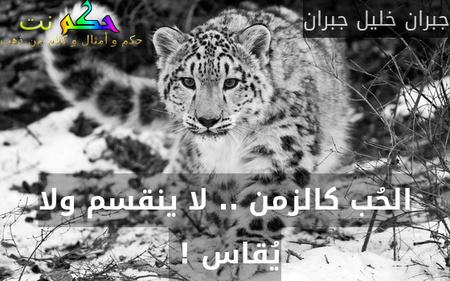 الحُب كالزمن .. لا ينقسم ولا يُقاس ! -جبران خليل جبران