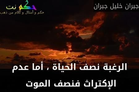 الرغبة نصف الحياة ، أما عدم الإكتراث فنصف الموت -جبران خليل جبران