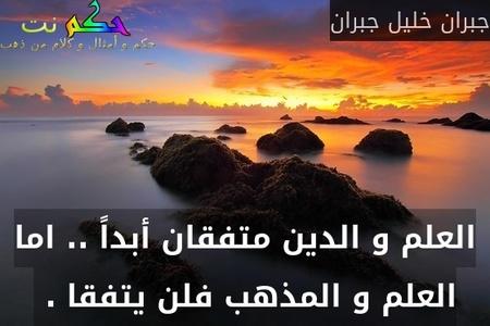 العلم و الدين متفقان أبداً .. اما العلم و المذهب فلن يتفقا . -جبران خليل جبران