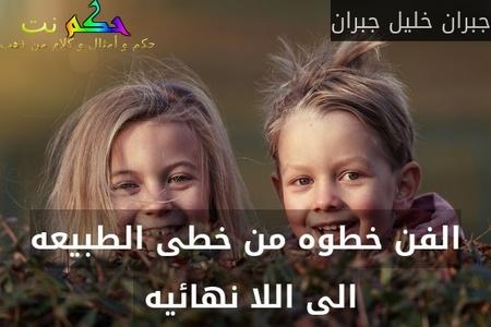 الفن خطوه من خطى الطبيعه الى اللا نهائيه -جبران خليل جبران