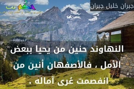 النهاوند حنين من يحيا ببعض الأمل ، فالأصفهان أنين من انفصمت عُرى آماله . -جبران خليل جبران