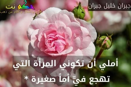 أملي أن تكوني المرأة التي تهجع فيّّ أماً صغيرة * -جبران خليل جبران