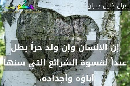 إن الإنسان وإن ولد حراً يظل عبداً لقسوة الشرائع التي سنها آباؤه وأجداده. -جبران خليل جبران