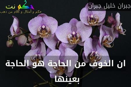 ان الخوف من الحاجة هو الحاجة بعينها -جبران خليل جبران
