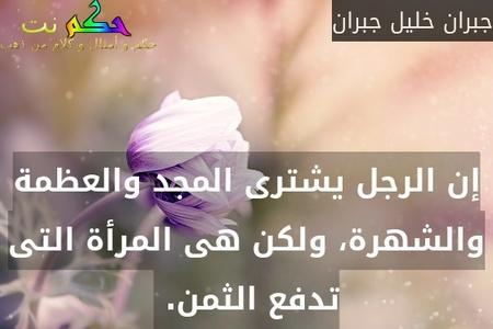 إن الرجل يشترى المجد والعظمة والشهرة، ولكن هى المرأة التى تدفع الثمن. -جبران خليل جبران