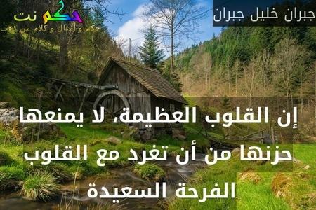 إن القلوب العظيمة، لا يمنعها حزنها من أن تغرد مع القلوب الفرحة السعيدة -جبران خليل جبران